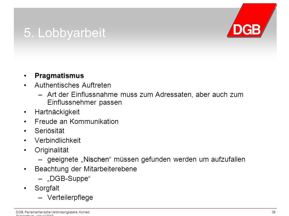 DGB, Parlamentarische Verbindungsstelle, Konrad Klingenburg, Januar 2010 39 5. Lobbyarbeit Pragmatismus Pragmatismus Authentisches Auftreten – Art der