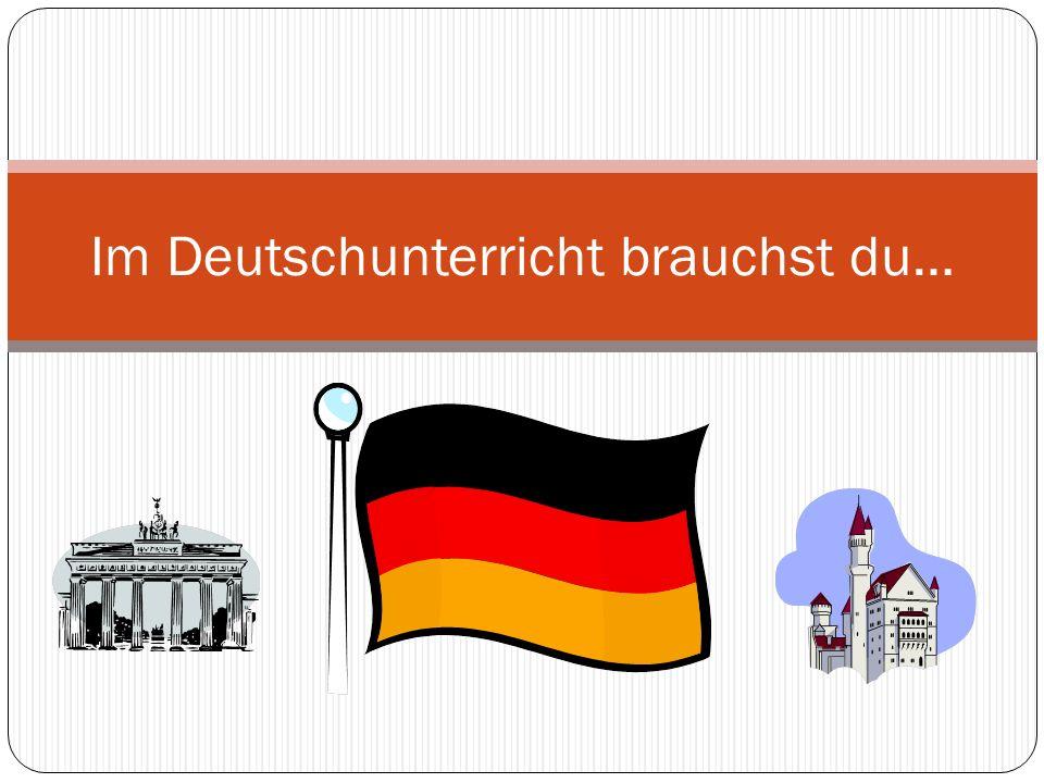 Im Deutschunterricht brauchst du…