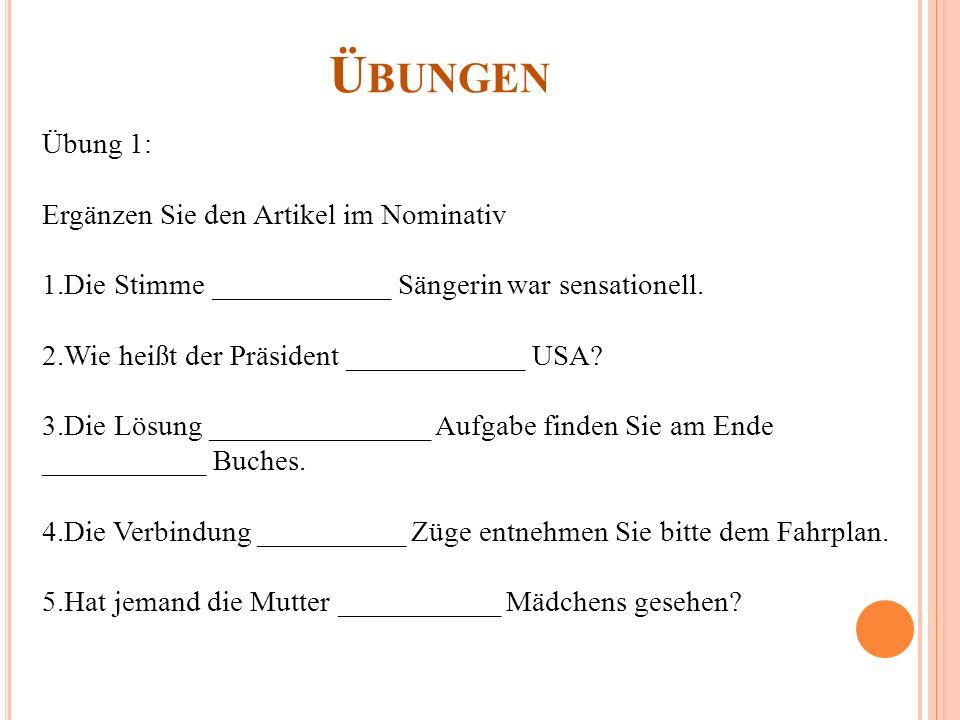 Ü BUNGEN Übung 1: Ergänzen Sie den Artikel im Nominativ 1.Die Stimme ____________ Sängerin war sensationell. 2.Wie heißt der Präsident ____________ US
