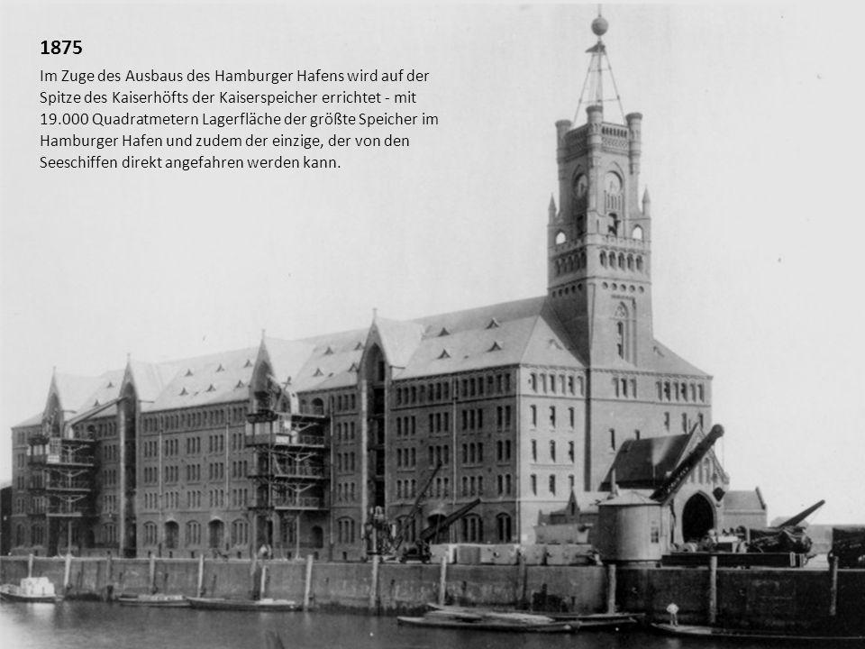 1875 Im Zuge des Ausbaus des Hamburger Hafens wird auf der Spitze des Kaiserhöfts der Kaiserspeicher errichtet - mit 19.000 Quadratmetern Lagerfläche