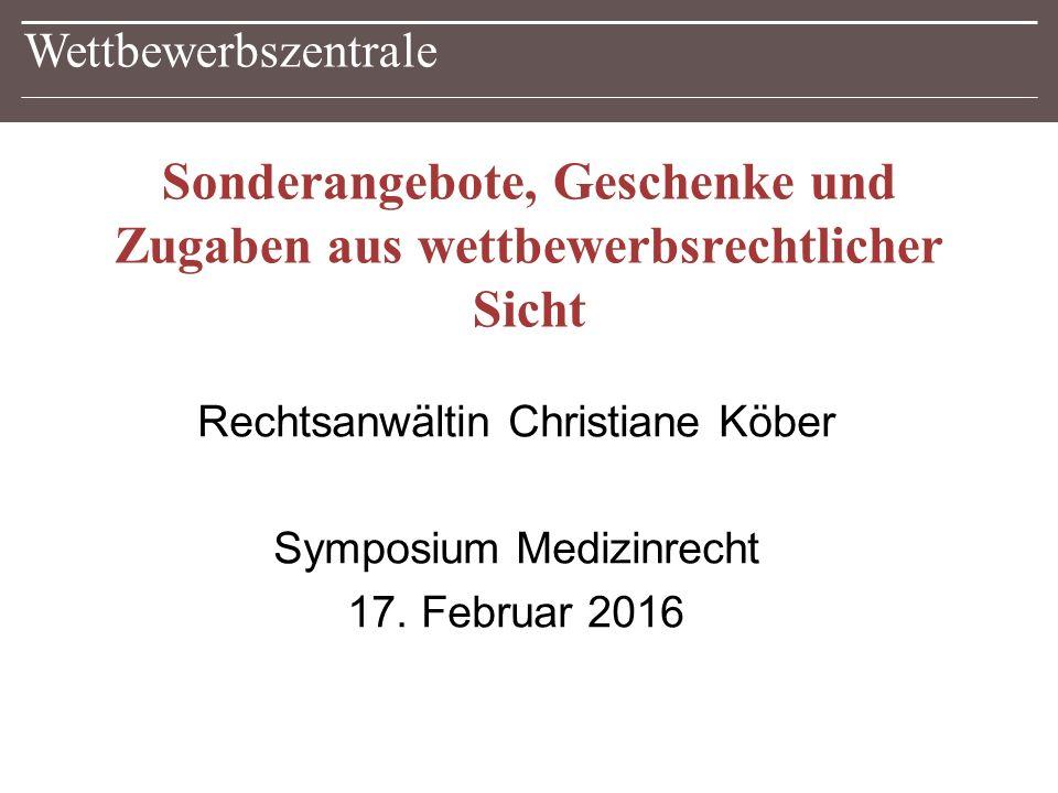 Wettbewerbszentrale Sonderangebote, Geschenke und Zugaben aus wettbewerbsrechtlicher Sicht Rechtsanwältin Christiane Köber Symposium Medizinrecht 17.