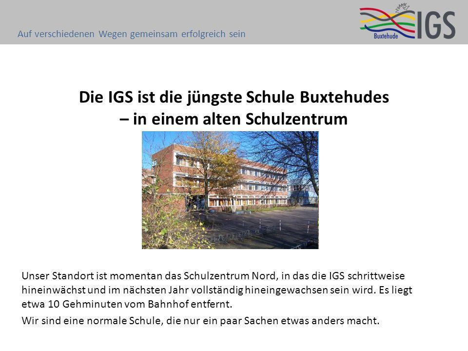 Die IGS ist die jüngste Schule Buxtehudes – in einem alten Schulzentrum Unser Standort ist momentan das Schulzentrum Nord, in das die IGS schrittweise hineinwächst und im nächsten Jahr vollständig hineingewachsen sein wird.