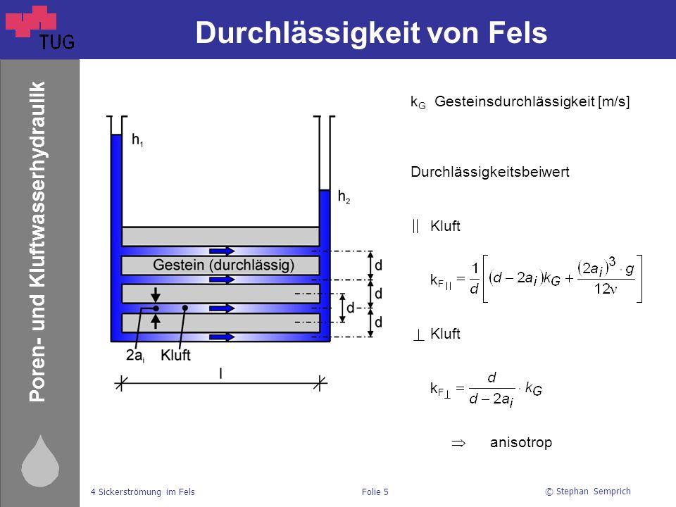 © Stephan Semprich 4 Sickerströmung im FelsFolie 5 Poren- und Kluftwasserhydraulik Durchlässigkeit von Fels k G Gesteinsdurchlässigkeit [m/s] Durchlässigkeitsbeiwert Kluft k F Kluft k F  anisotrop