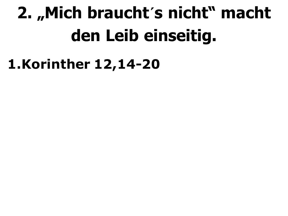 """2. """"Mich braucht´s nicht macht den Leib einseitig. 1.Korinther 12,14-20"""
