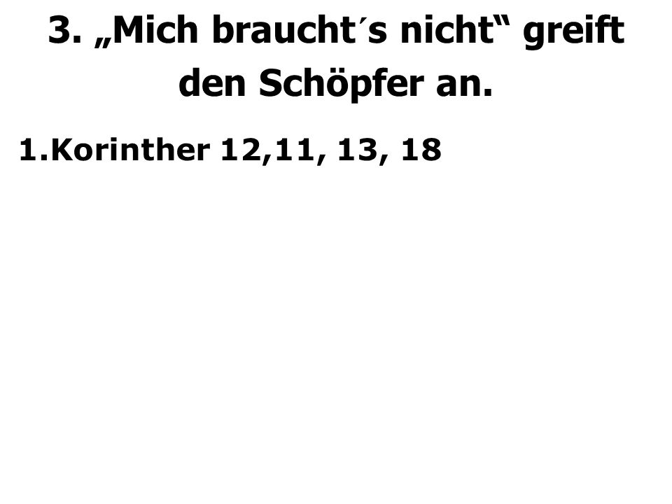 """3. """"Mich braucht´s nicht greift den Schöpfer an. 1.Korinther 12,11, 13, 18"""