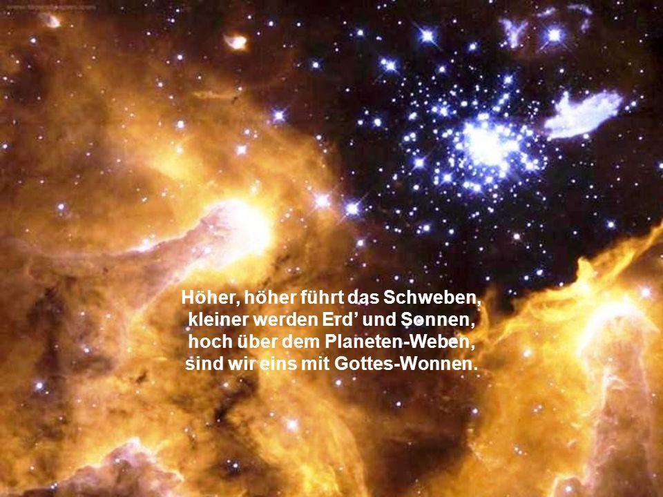 Höher, höher führt das Schweben, kleiner werden Erd' und Sonnen, hoch über dem Planeten-Weben, sind wir eins mit Gottes-Wonnen.