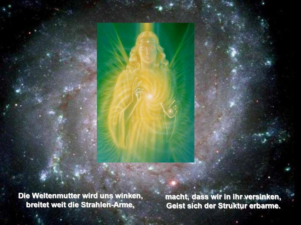 Die Weltenmutter wird uns winken, breitet weit die Strahlen-Arme, macht, dass wir in ihr versinken, Geist sich der Struktur erbarme.
