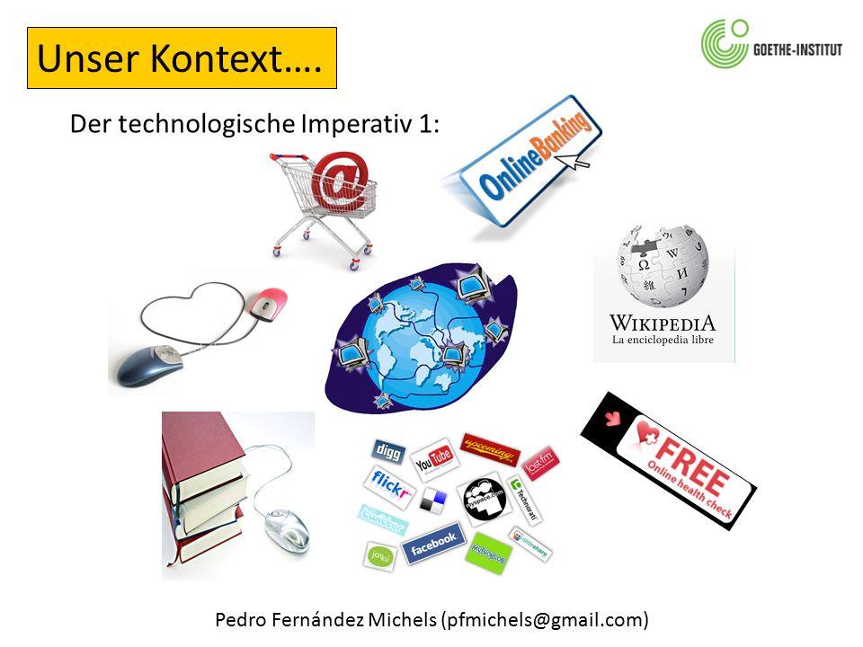 Pedro Fernández Michels (pfmichels@gmail.com) Unser Kontext…. Der technologische Imperativ 1: