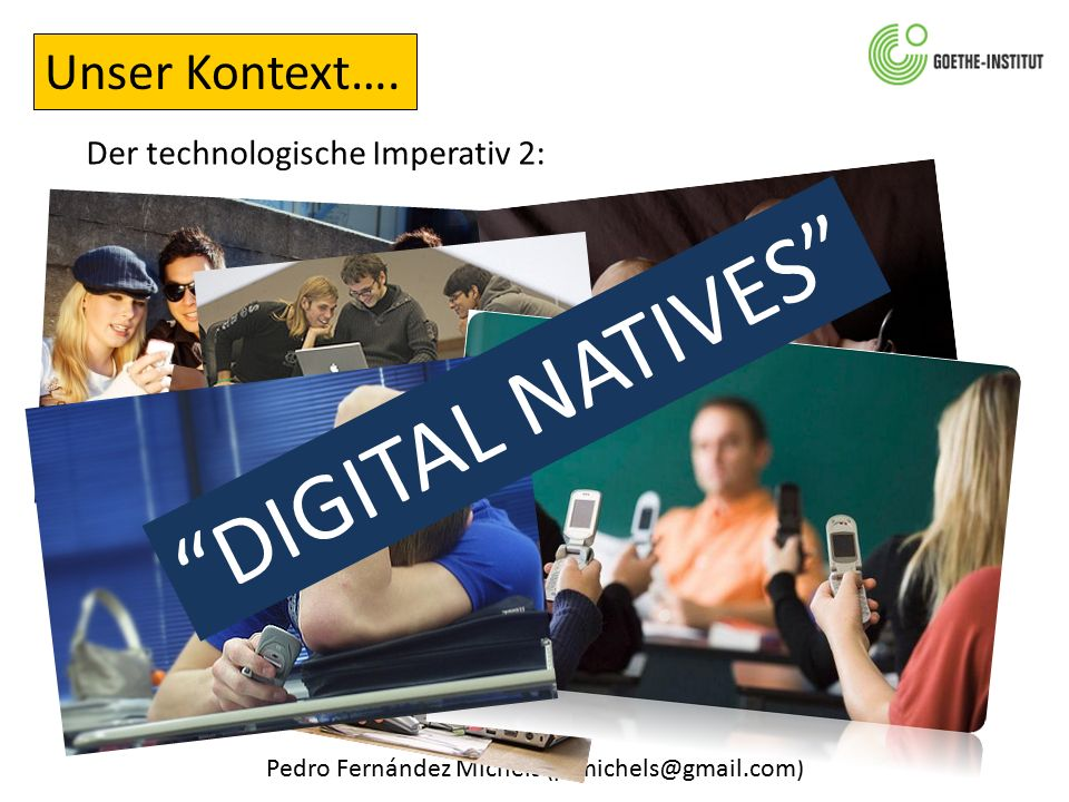 "Pedro Fernández Michels (pfmichels@gmail.com) Der technologische Imperativ 2: Unser Kontext…. ""DIGITAL NATIVES"""