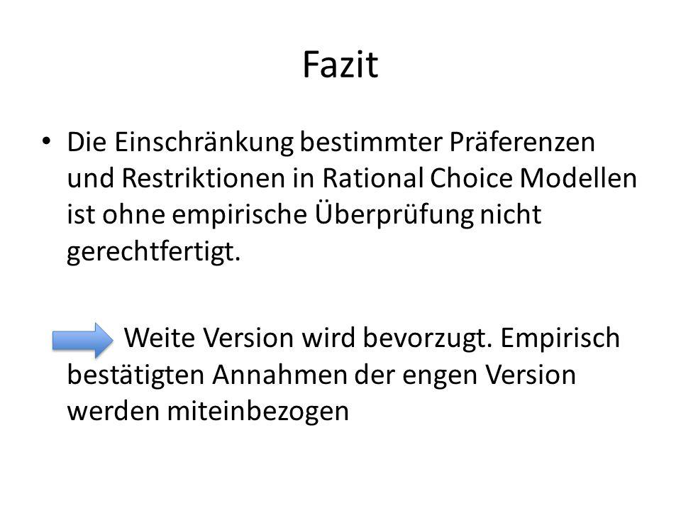 Fazit Die Einschränkung bestimmter Präferenzen und Restriktionen in Rational Choice Modellen ist ohne empirische Überprüfung nicht gerechtfertigt. Wei