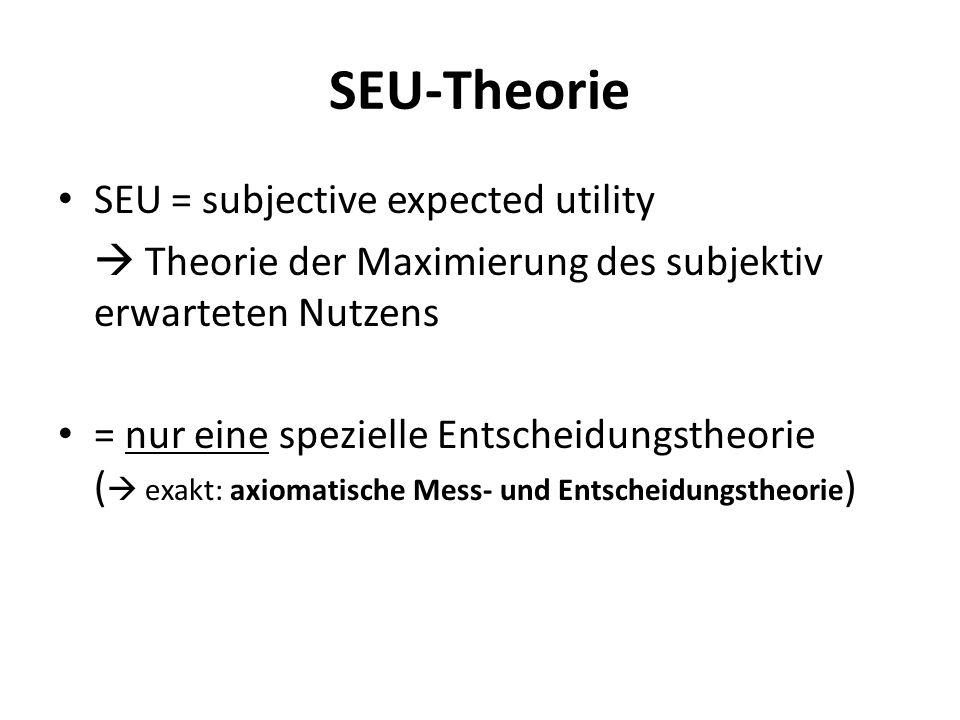 SEU-Theorie SEU = subjective expected utility  Theorie der Maximierung des subjektiv erwarteten Nutzens = nur eine spezielle Entscheidungstheorie (  exakt: axiomatische Mess- und Entscheidungstheorie )