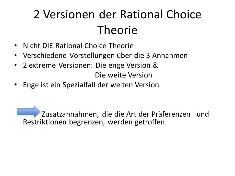 2 Versionen der Rational Choice Theorie Nicht DIE Rational Choice Theorie Verschiedene Vorstellungen über die 3 Annahmen 2 extreme Versionen: Die enge Version & Die weite Version Enge ist ein Spezialfall der weiten Version Zusatzannahmen, die die Art der Präferenzen und Restriktionen begrenzen, werden getroffen
