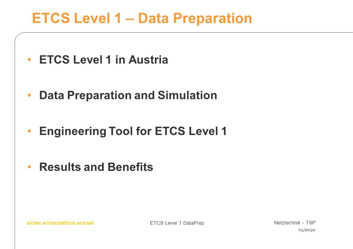 GeschäftsbereichProjekttitel Projekttitel: Organisationseinheit Name, DW, Datum sicher.wirtschaftlich.schnell ETCS Level 1 DataPrep Netztechnik - TSP Ing.Berger ETCS Level 1 in Austria