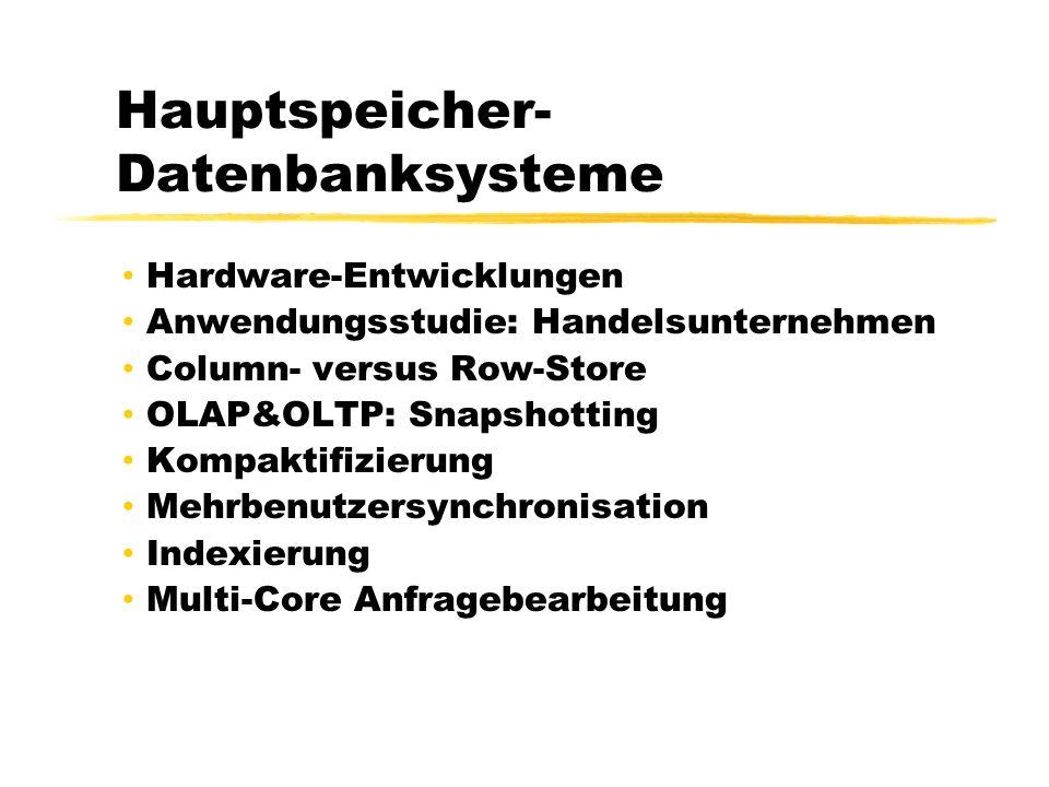 Hauptspeicher- Datenbanksysteme Hardware-Entwicklungen Anwendungsstudie: Handelsunternehmen Column- versus Row-Store OLAP&OLTP: Snapshotting Kompaktifizierung Mehrbenutzersynchronisation Indexierung Multi-Core Anfragebearbeitung