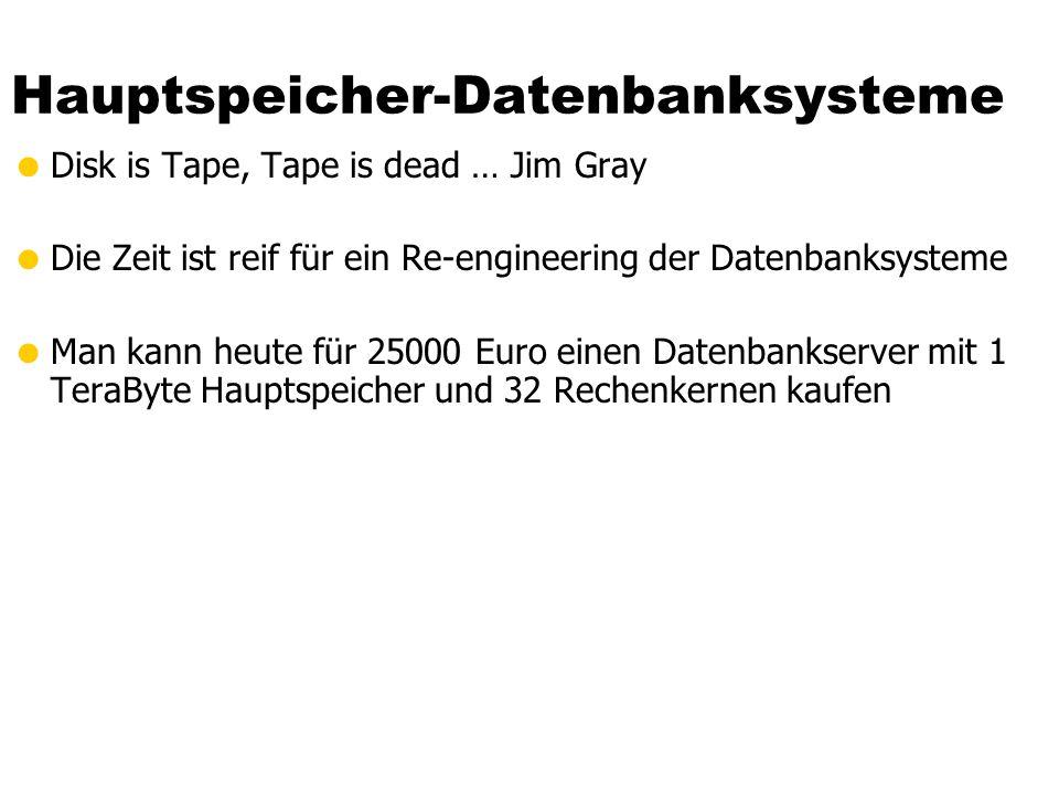 Hauptspeicher-Datenbanksysteme  Disk is Tape, Tape is dead … Jim Gray  Die Zeit ist reif für ein Re-engineering der Datenbanksysteme  Man kann heute für 25000 Euro einen Datenbankserver mit 1 TeraByte Hauptspeicher und 32 Rechenkernen kaufen