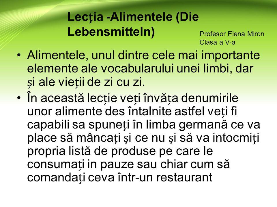 Lecia -Alimentele (Die Lebensmitteln) Profesor Elena Miron Clasa a V-a Alimentele, unul dintre cele mai importante elemente ale vocabularului unei limbi, dar i ale vieii de zi cu zi.