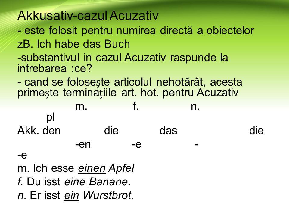 Akkusativ-cazul Acuzativ - este folosit pentru numirea directă a obiectelor zB. Ich habe das Buch -substantivul in cazul Acuzativ raspunde la intrebar