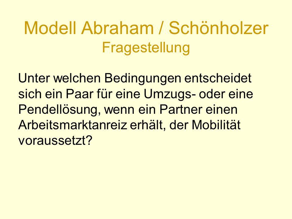 Modell Abraham / Schönholzer Fragestellung Unter welchen Bedingungen entscheidet sich ein Paar für eine Umzugs- oder eine Pendellösung, wenn ein Partner einen Arbeitsmarktanreiz erhält, der Mobilität voraussetzt