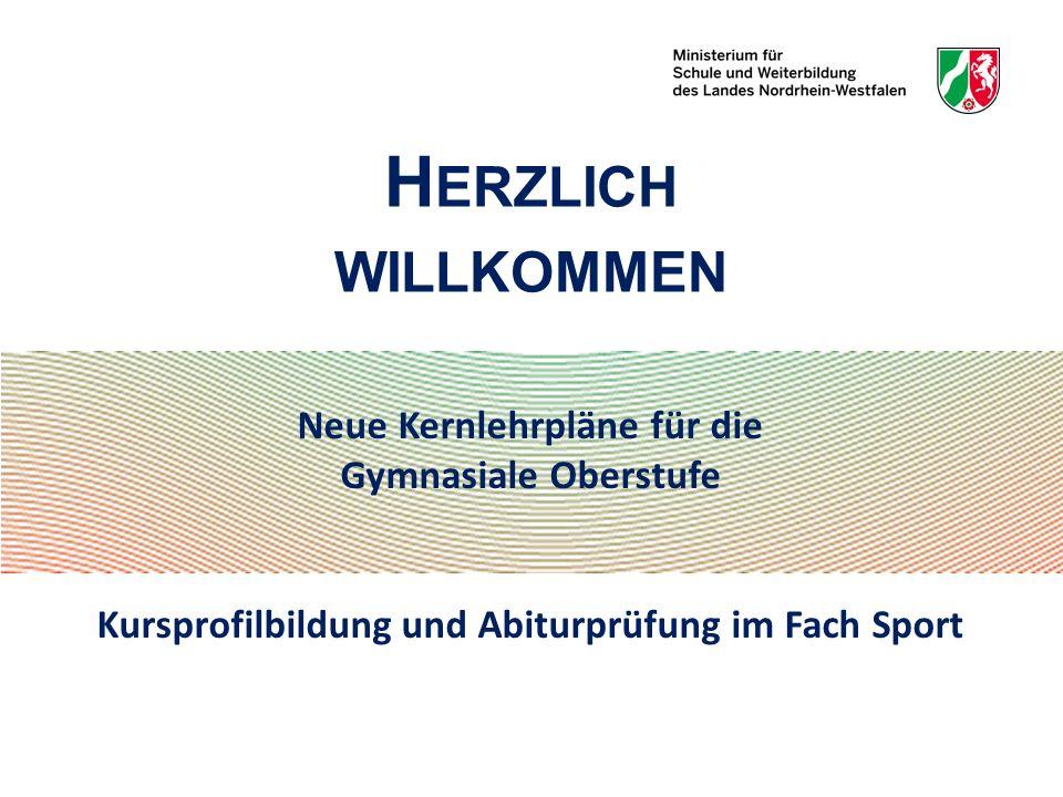 Neue Kernlehrpläne für die Gymnasiale Oberstufe Kursprofilbildung und Abiturprüfung im Fach Sport H ERZLICH WILLKOMMEN