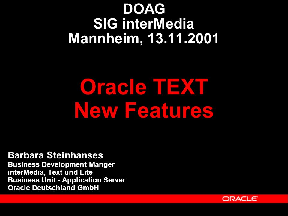 DOAG SIG interMedia Mannheim, 13.11.2001 Barbara Steinhanses Business Development Manger interMedia, Text und Lite Business Unit - Application Server Oracle Deutschland GmbH Oracle TEXT New Features