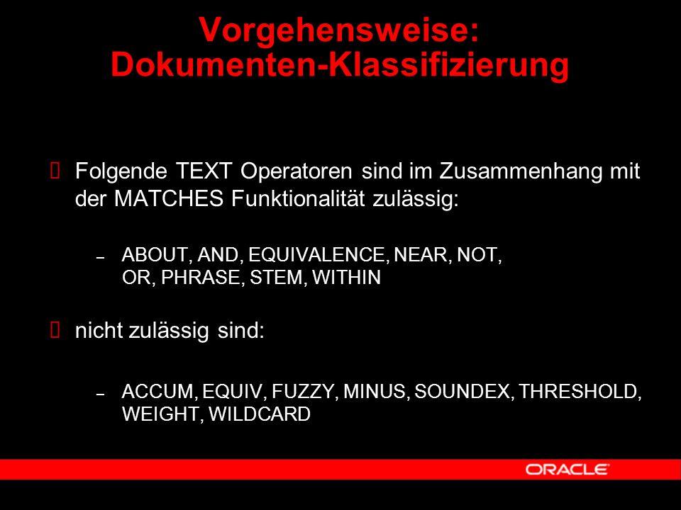  Folgende TEXT Operatoren sind im Zusammenhang mit der MATCHES Funktionalität zulässig: – ABOUT, AND, EQUIVALENCE, NEAR, NOT, OR, PHRASE, STEM, WITHIN  nicht zulässig sind: – ACCUM, EQUIV, FUZZY, MINUS, SOUNDEX, THRESHOLD, WEIGHT, WILDCARD Vorgehensweise: Dokumenten-Klassifizierung