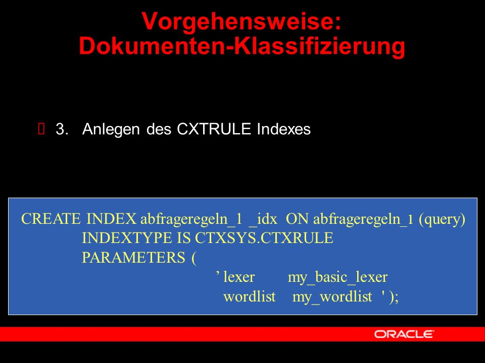  3. Anlegen des CXTRULE Indexes CREATE INDEX abfrageregeln_1 _idx ON abfrageregeln _1 (query) INDEXTYPE IS CTXSYS.CTXRULE PARAMETERS ( ' lexer my_bas