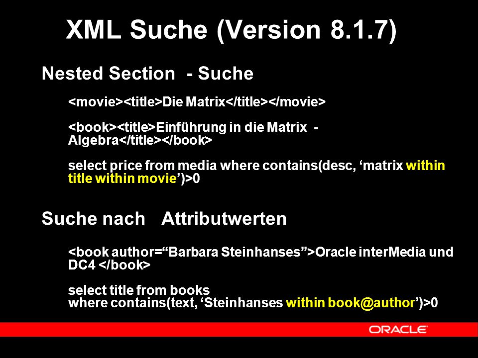 Nested Section - Suche Die Matrix Einführung in die Matrix - Algebra select price from media where contains(desc, 'matrix within title within movie')>0 Suche nach Attributwerten Oracle interMedia und DC4 select title from books where contains(text, 'Steinhanses within book@author')>0 XML Suche (Version 8.1.7)