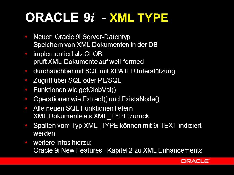  Neuer Oracle 9i Server-Datentyp Speichern von XML Dokumenten in der DB  implementiert als CLOB prüft XML-Dokumente auf well-formed  durchsuchbar mit SQL mit XPATH Unterstützung  Zugriff über SQL oder PL/SQL  Funktionen wie getClobVal()  Operationen wie Extract() und ExistsNode()  Alle neuen SQL Funktionen liefern XML Dokumente als XML_TYPE zurück  Spalten vom Typ XML_TYPE können mit 9i TEXT indiziert werden  weitere Infos hierzu: Oracle 9i New Features - Kapitel 2 zu XML Enhancements ORACLE 9 i - XML TYPE