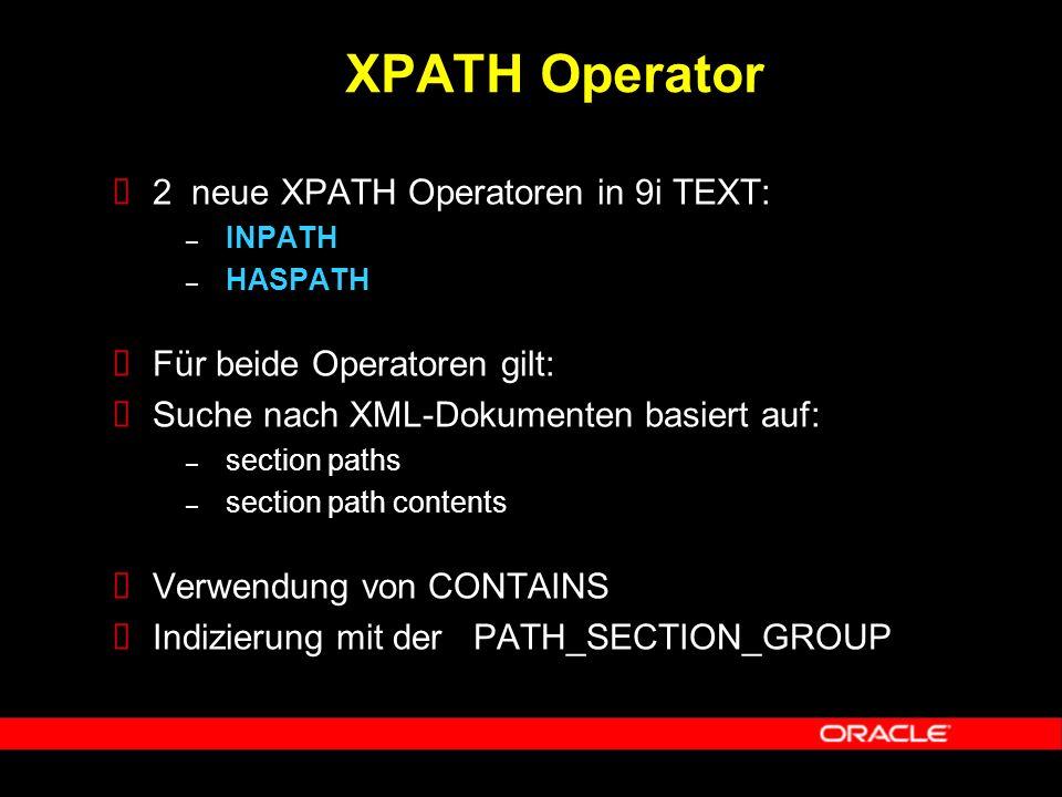  2 neue XPATH Operatoren in 9i TEXT: – INPATH – HASPATH  Für beide Operatoren gilt:  Suche nach XML-Dokumenten basiert auf: – section paths – section path contents  Verwendung von CONTAINS  Indizierung mit der PATH_SECTION_GROUP XPATH Operator