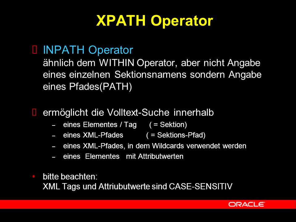  INPATH Operator ähnlich dem WITHIN Operator, aber nicht Angabe eines einzelnen Sektionsnamens sondern Angabe eines Pfades(PATH)  ermöglicht die Volltext-Suche innerhalb – eines Elementes / Tag ( = Sektion) – eines XML-Pfades ( = Sektions-Pfad) – eines XML-Pfades, in dem Wildcards verwendet werden – eines Elementes mit Attributwerten  bitte beachten: XML Tags und Attriubutwerte sind CASE-SENSITIV XPATH Operator