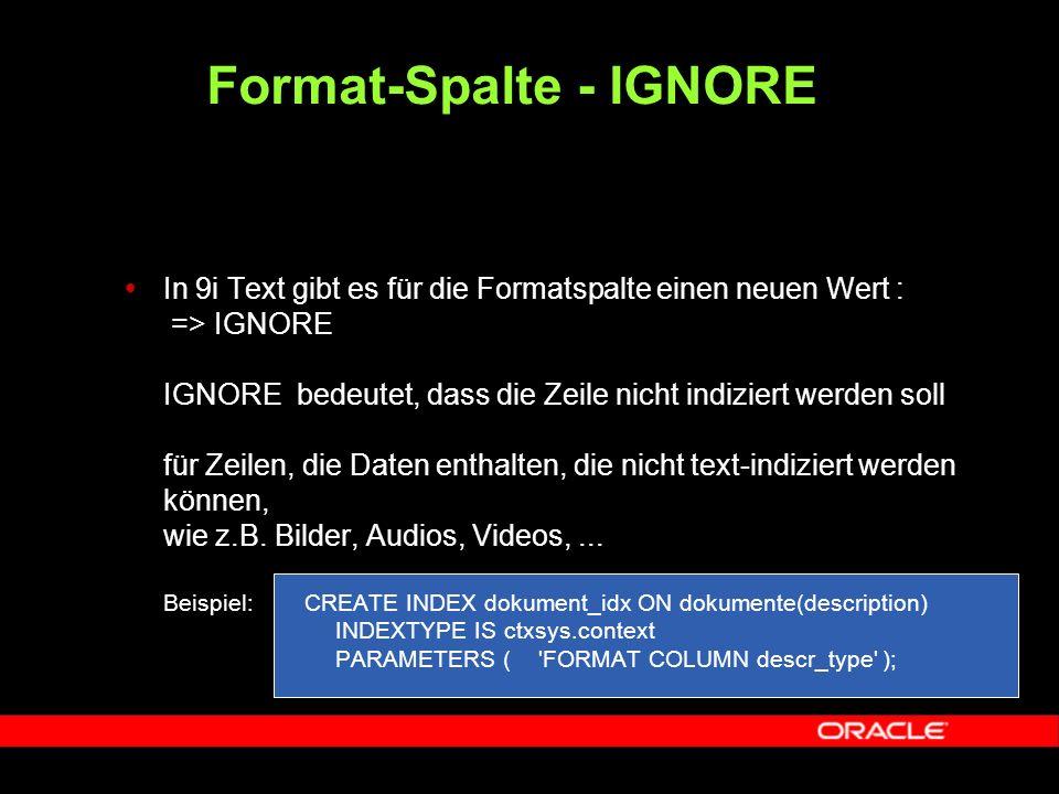  In 9i Text gibt es für die Formatspalte einen neuen Wert : => IGNORE IGNORE bedeutet, dass die Zeile nicht indiziert werden soll für Zeilen, die Daten enthalten, die nicht text-indiziert werden können, wie z.B.