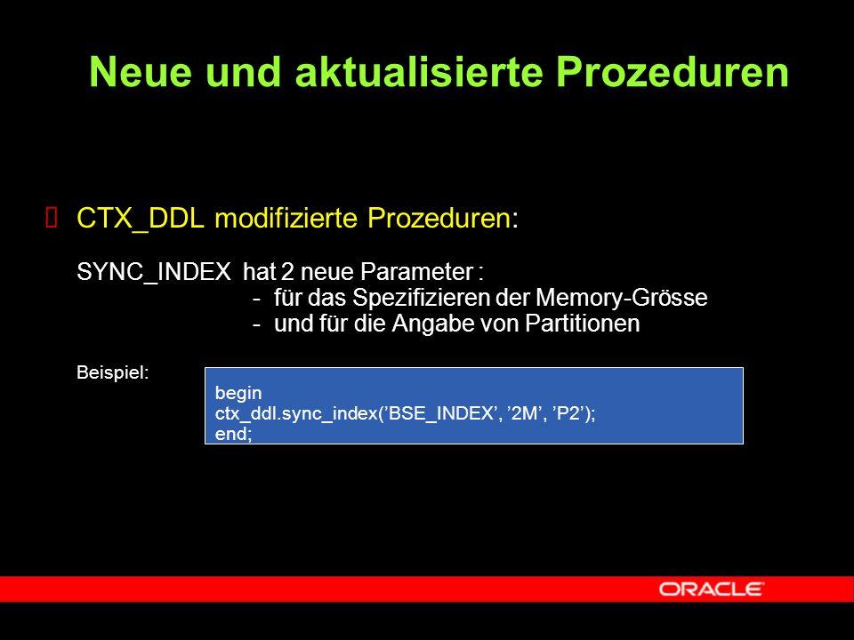  CTX_DDL modifizierte Prozeduren: SYNC_INDEX hat 2 neue Parameter : - für das Spezifizieren der Memory-Grösse - und für die Angabe von Partitionen Beispiel: begin ctx_ddl.sync_index('BSE_INDEX', '2M', 'P2'); end; Neue und aktualisierte Prozeduren