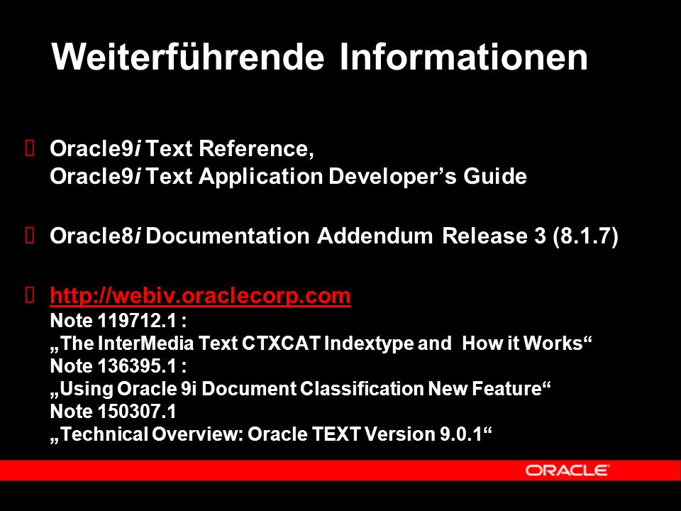 "Weiterführende Informationen  Oracle9i Text Reference, Oracle9i Text Application Developer's Guide  Oracle8i Documentation Addendum Release 3 (8.1.7)  http://webiv.oraclecorp.com Note 119712.1 : ""The InterMedia Text CTXCAT Indextype and How it Works Note 136395.1 : ""Using Oracle 9i Document Classification New Feature Note 150307.1 ""Technical Overview: Oracle TEXT Version 9.0.1 http://webiv.oraclecorp.com"