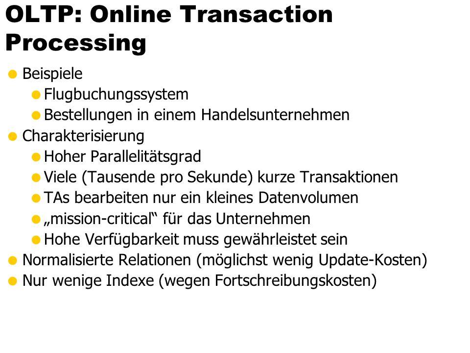 """OLTP: Online Transaction Processing  Beispiele  Flugbuchungssystem  Bestellungen in einem Handelsunternehmen  Charakterisierung  Hoher Parallelitätsgrad  Viele (Tausende pro Sekunde) kurze Transaktionen  TAs bearbeiten nur ein kleines Datenvolumen  """"mission-critical für das Unternehmen  Hohe Verfügbarkeit muss gewährleistet sein  Normalisierte Relationen (möglichst wenig Update-Kosten)  Nur wenige Indexe (wegen Fortschreibungskosten)"""