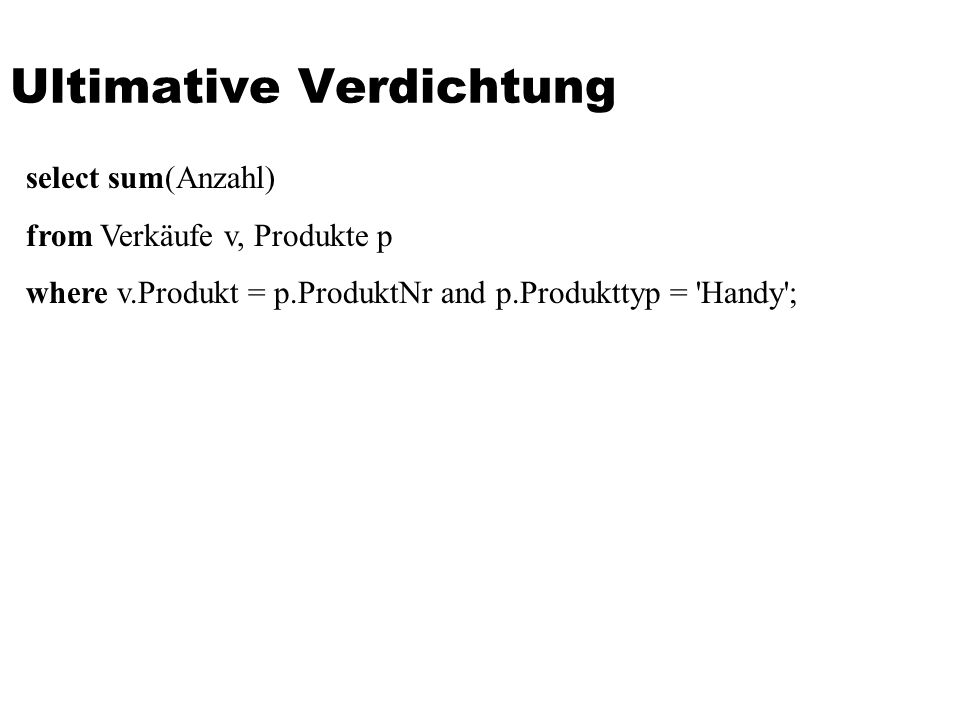 Ultimative Verdichtung select sum(Anzahl) from Verkäufe v, Produkte p where v.Produkt = p.ProduktNr and p.Produkttyp = Handy ;
