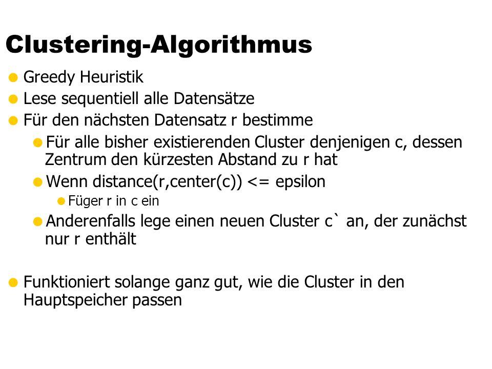 Clustering-Algorithmus  Greedy Heuristik  Lese sequentiell alle Datensätze  Für den nächsten Datensatz r bestimme  Für alle bisher existierenden Cluster denjenigen c, dessen Zentrum den kürzesten Abstand zu r hat  Wenn distance(r,center(c)) <= epsilon  Füger r in c ein  Anderenfalls lege einen neuen Cluster c` an, der zunächst nur r enthält  Funktioniert solange ganz gut, wie die Cluster in den Hauptspeicher passen