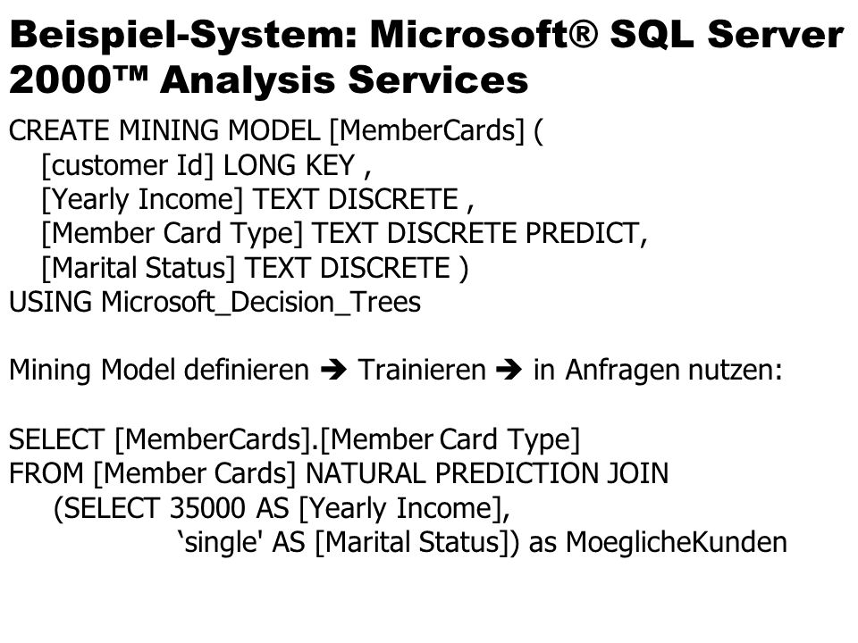 Beispiel-System: Microsoft® SQL Server 2000™ Analysis Services CREATE MINING MODEL [MemberCards] ( [customer Id] LONG KEY, [Yearly Income] TEXT DISCRETE, [Member Card Type] TEXT DISCRETE PREDICT, [Marital Status] TEXT DISCRETE ) USING Microsoft_Decision_Trees Mining Model definieren  Trainieren  in Anfragen nutzen: SELECT [MemberCards].[Member Card Type] FROM [Member Cards] NATURAL PREDICTION JOIN (SELECT AS [Yearly Income], 'single AS [Marital Status]) as MoeglicheKunden