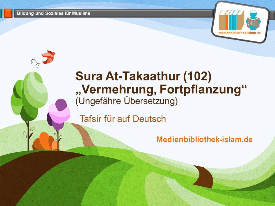 """Sura At-Takaathur (102) """"Vermehrung, Fortpflanzung"""" (Ungefähre Übersetzung) Tafsir für auf Deutsch Medienbibliothek-islam.de"""