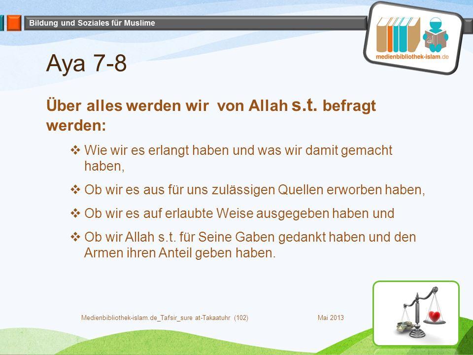 Aya 7-8 Über alles werden wir von Allah s.t. befragt werden:  Wie wir es erlangt haben und was wir damit gemacht haben,  Ob wir es aus für uns zuläs