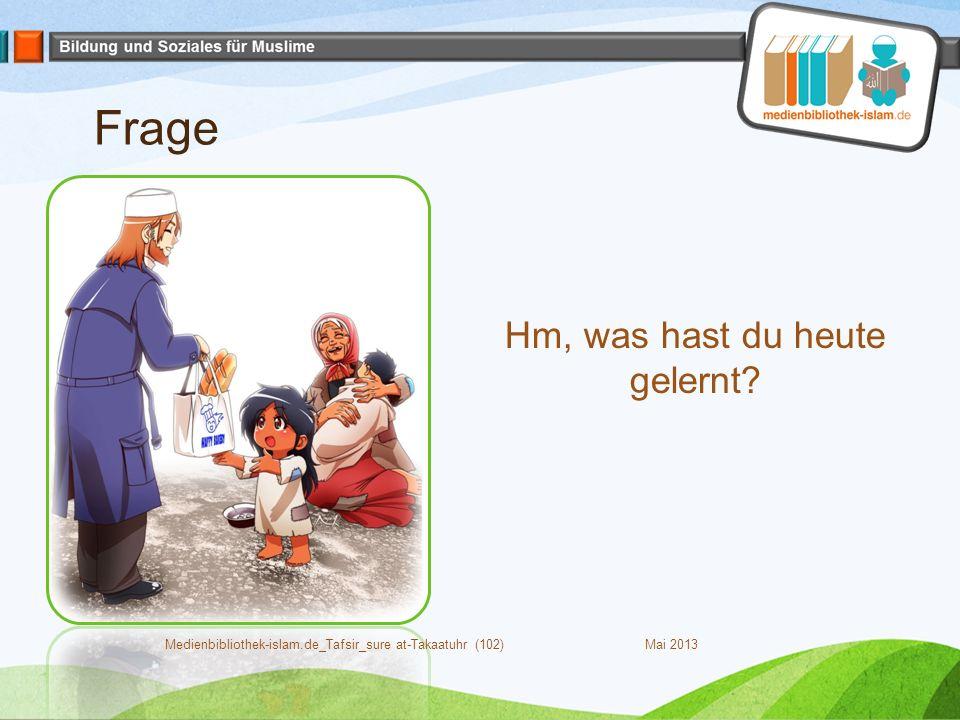 Frage Mai 2013Medienbibliothek-islam.de_Tafsir_sure at-Takaatuhr (102) Hm, was hast du heute gelernt
