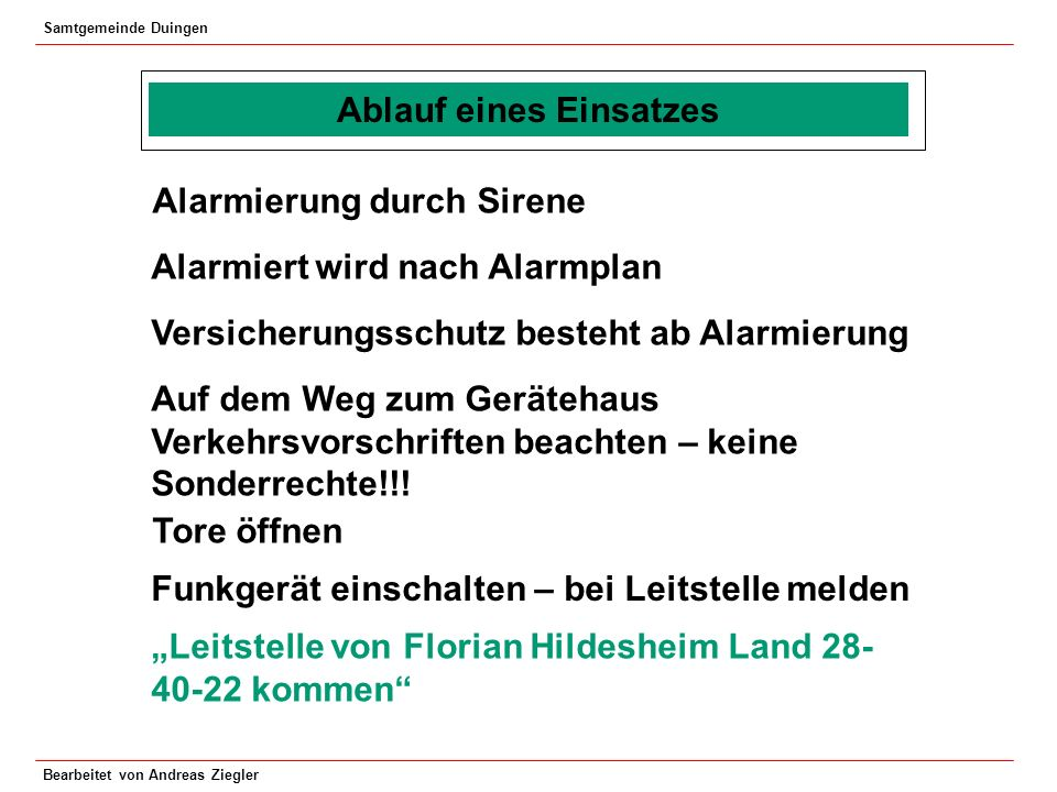 Samtgemeinde Duingen Bearbeitet von Andreas Ziegler Ablauf eines Einsatzes Wiederholen – gegebenenfalls nachfragen Fahrzeug aus der Fahrzeughalle fahren – auf andere Kameraden achten!