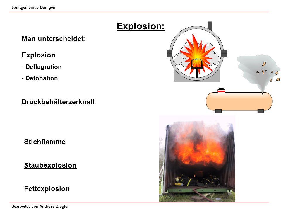 Samtgemeinde Duingen Bearbeitet von Andreas Ziegler Explosion: Man unterscheidet: Explosion - Deflagration - Detonation Druckbehälterzerknall Stichfla