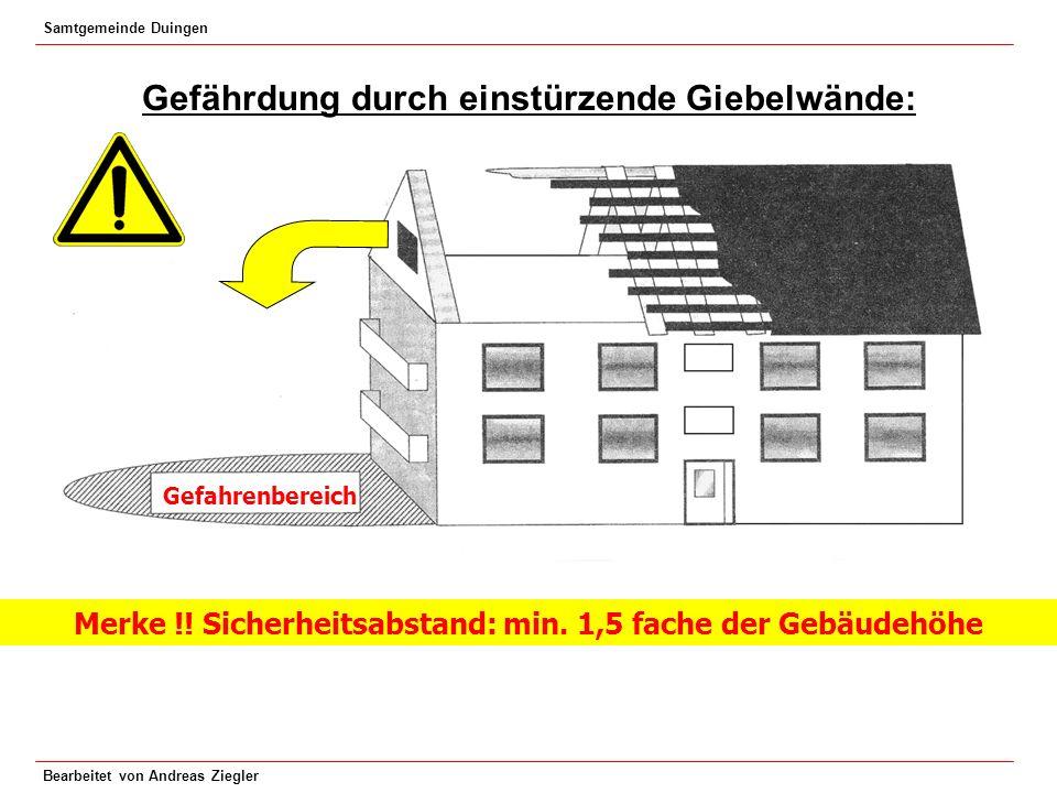 Samtgemeinde Duingen Bearbeitet von Andreas Ziegler Gefährdung durch einstürzende Giebelwände: Merke !! Sicherheitsabstand: min. 1,5 fache der Gebäude