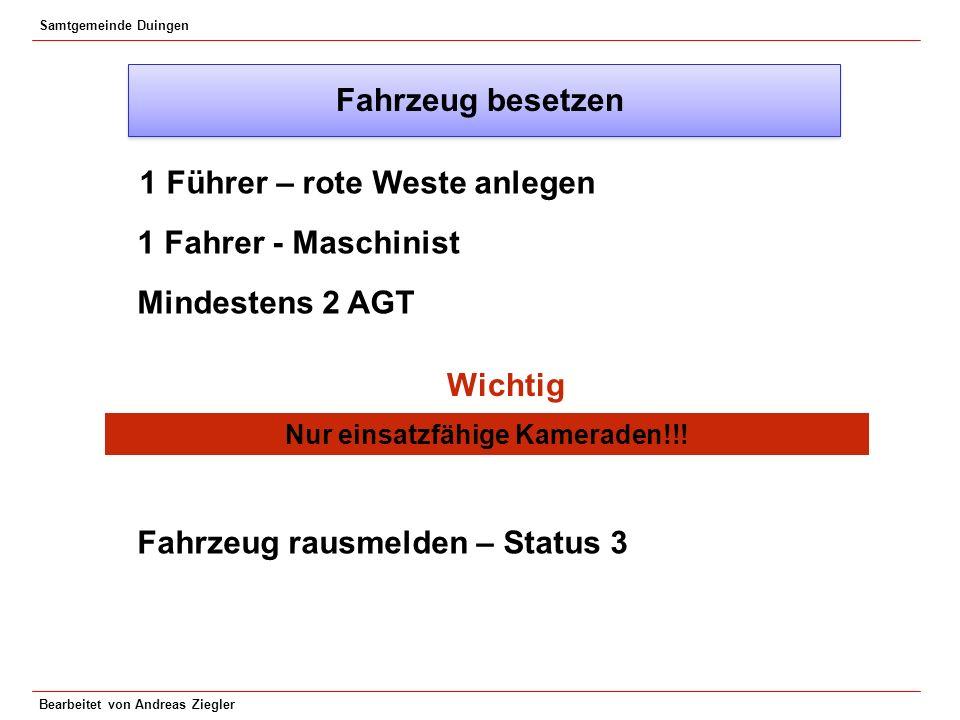 Samtgemeinde Duingen Bearbeitet von Andreas Ziegler Fahrzeug besetzen 1 Führer – rote Weste anlegen 1 Fahrer - Maschinist Mindestens 2 AGT Wichtig Nur