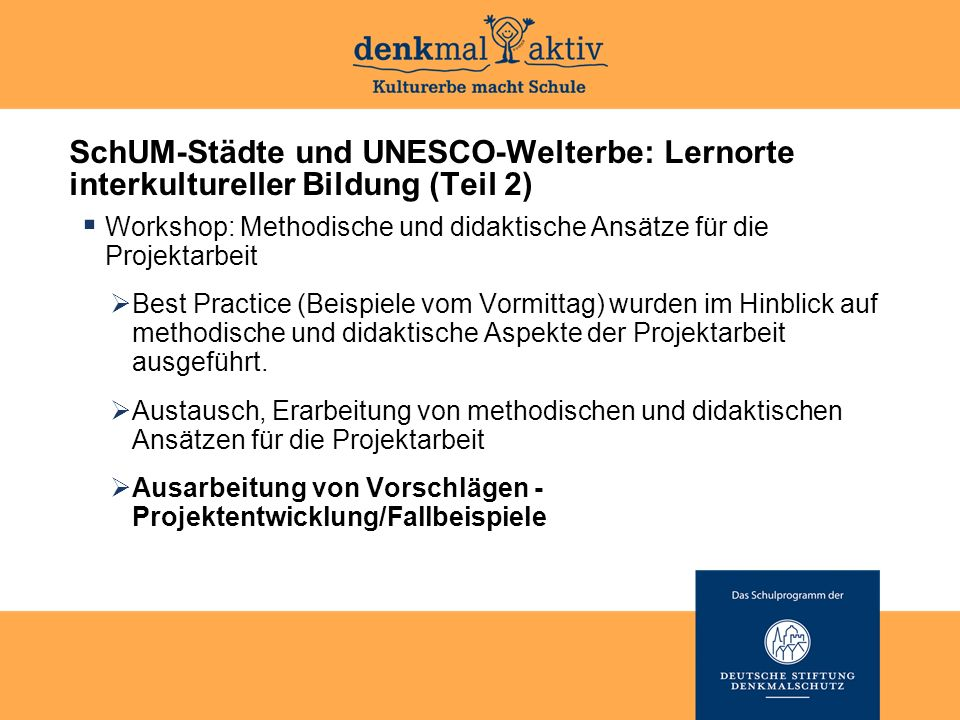 SchUM-Städte und UNESCO-Welterbe: Lernorte interkultureller Bildung (Teil 2)  Workshop: Methodische und didaktische Ansätze für die Projektarbeit  Best Practice (Beispiele vom Vormittag) wurden im Hinblick auf methodische und didaktische Aspekte der Projektarbeit ausgeführt.