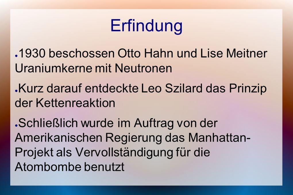 Erfindung ● 1930 beschossen Otto Hahn und Lise Meitner Uraniumkerne mit Neutronen ● Kurz darauf entdeckte Leo Szilard das Prinzip der Kettenreaktion ● Schließlich wurde im Auftrag von der Amerikanischen Regierung das Manhattan- Projekt als Vervollständigung für die Atombombe benutzt