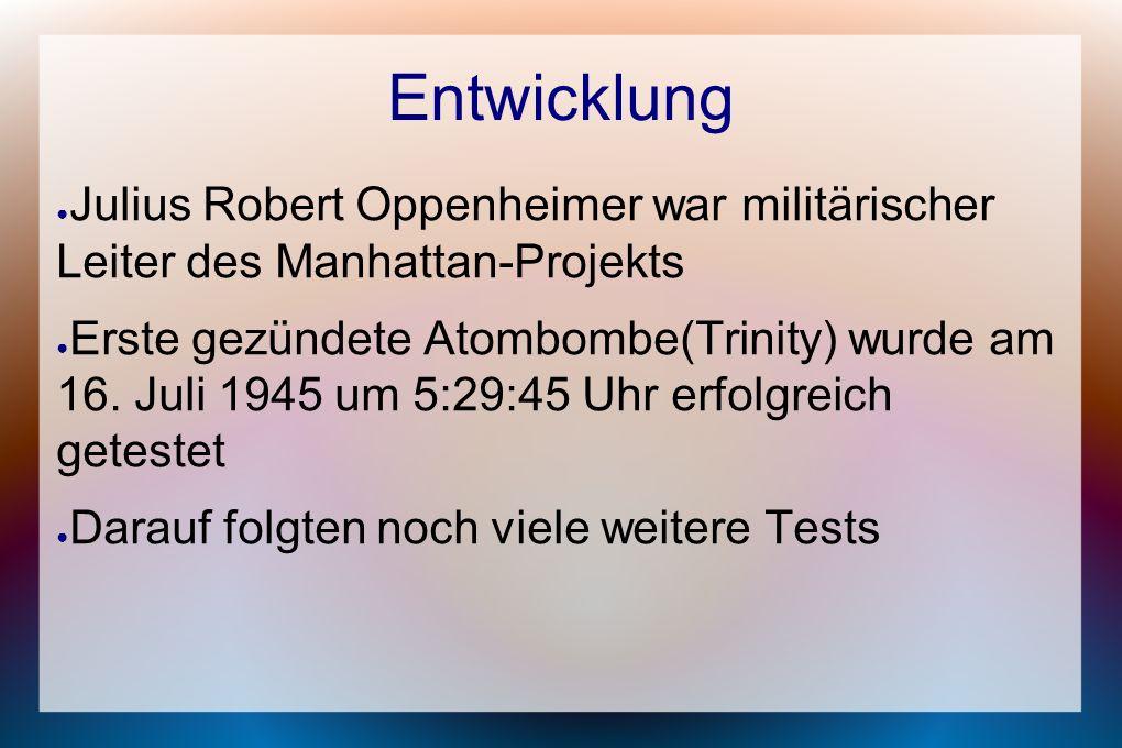 Entwicklung ● Julius Robert Oppenheimer war militärischer Leiter des Manhattan-Projekts ● Erste gezündete Atombombe(Trinity) wurde am 16. Juli 1945 um
