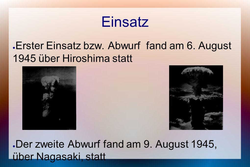 Einsatz ● Erster Einsatz bzw. Abwurf fand am 6. August 1945 über Hiroshima statt ● Der zweite Abwurf fand am 9. August 1945, über Nagasaki, statt