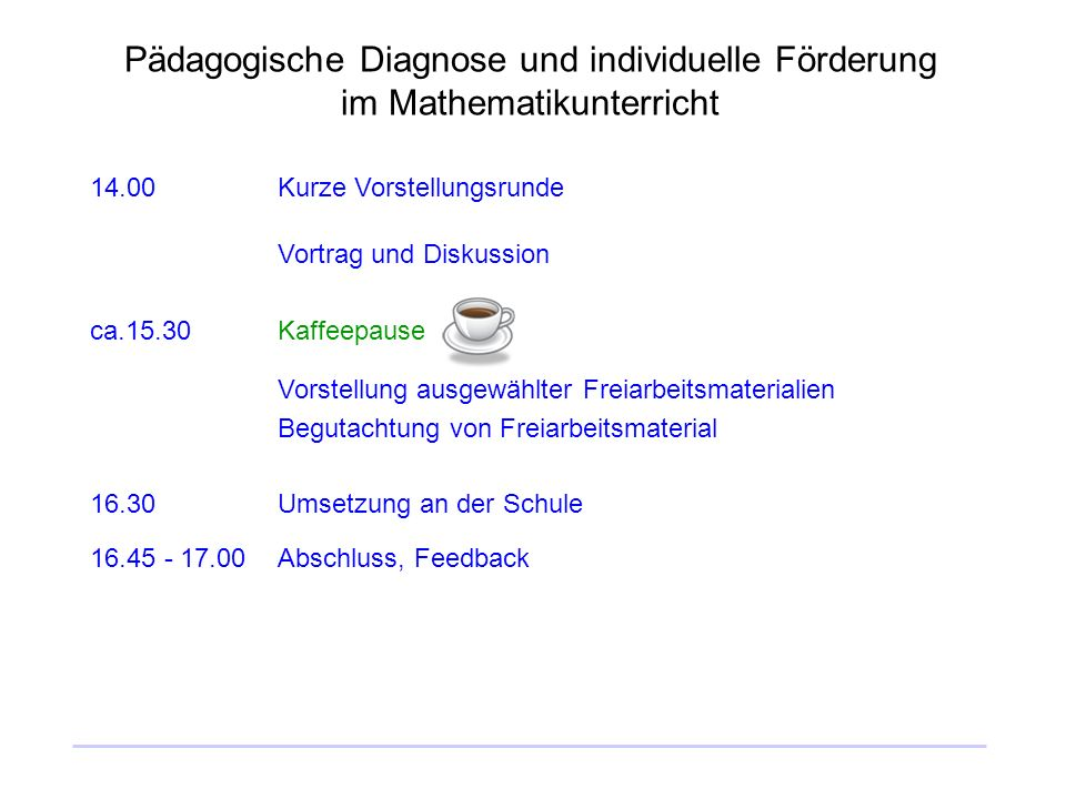 Pädagogische Diagnose und individuelle Förderung im Mathematikunterricht 14.00Kurze Vorstellungsrunde Vortrag und Diskussion ca.15.30Kaffeepause Vorst