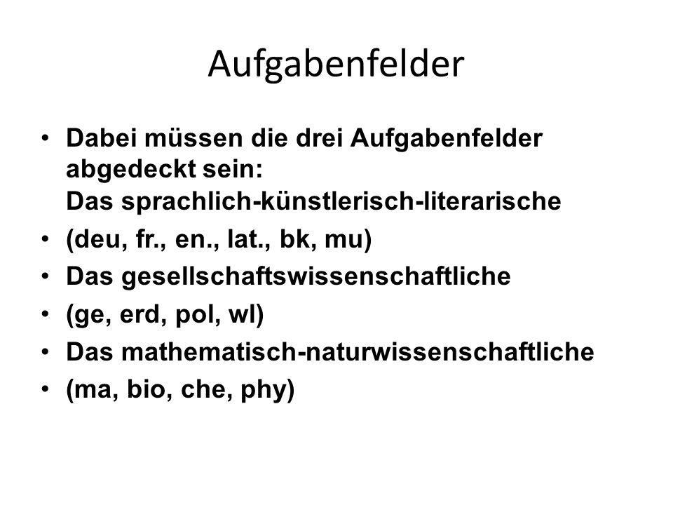 Aufgabenfelder Dabei müssen die drei Aufgabenfelder abgedeckt sein: Das sprachlich-künstlerisch-literarische (deu, fr., en., lat., bk, mu) Das gesells